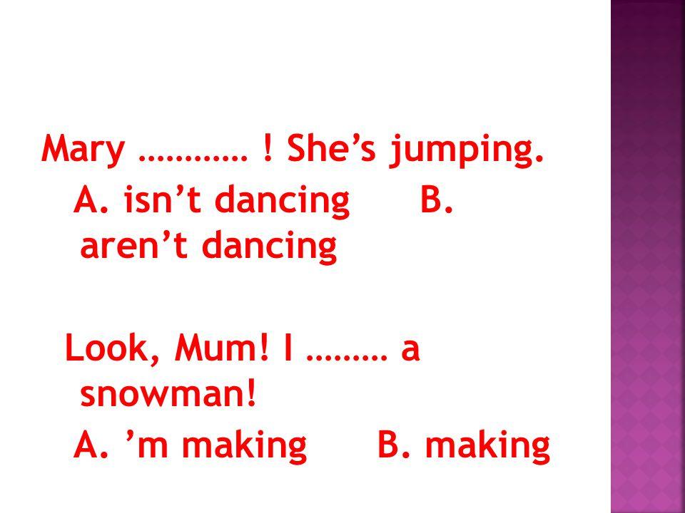 Mary ………… ! She's jumping. A. isn't dancing B. aren't dancing Look, Mum! I ……… a snowman! A. 'm making B. making