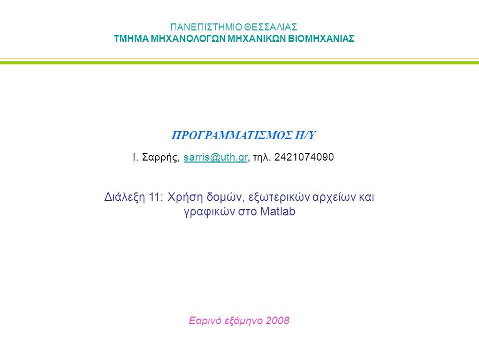 ΠΑΝΕΠΙΣΤΗΜΙΟ ΘΕΣΣΑΛΙΑΣ ΤΜΗΜΑ ΜΗΧΑΝΟΛΟΓΩΝ ΜΗΧΑΝΙΚΩΝ ΒΙΟΜΗΧΑΝΙΑΣ Διάλεξη 11: Χρήση δομών, εξωτερικών αρχείων και γραφικών στο Matlab Εαρινό εξάμηνο 2008 ΠΡΟΓΡΑΜΜΑΤΙΣΜΟΣ Η/Υ Ι.