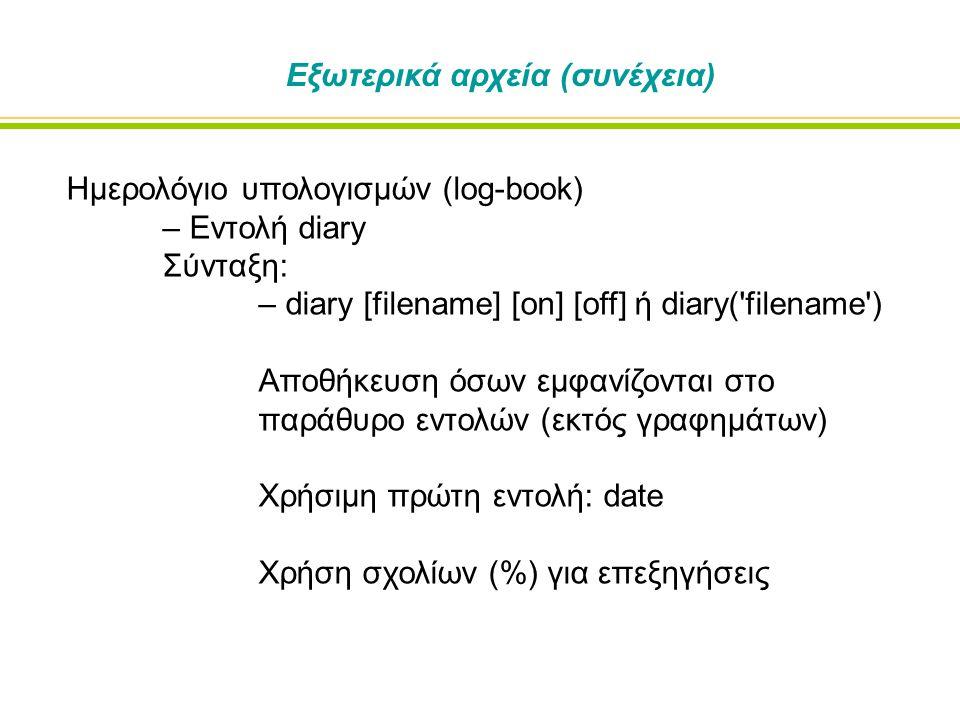 Εξωτερικά αρχεία (συνέχεια) Ημερολόγιο υπολογισμών (log-book) – Εντολή diary Σύνταξη: – diary [filename] [on] [off] ή diary( filename ) Αποθήκευση όσων εμφανίζονται στο παράθυρο εντολών (εκτός γραφημάτων) Χρήσιμη πρώτη εντολή: date Χρήση σχολίων (%) για επεξηγήσεις