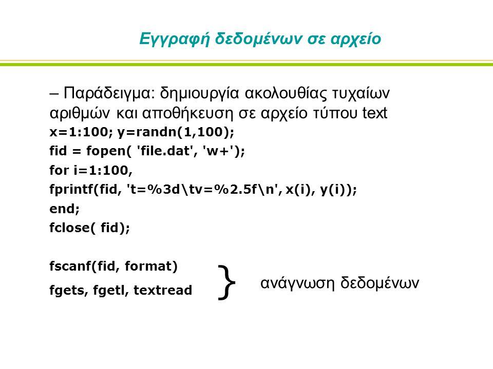 Εγγραφή δεδομένων σε αρχείο – Παράδειγμα: δημιουργία ακολουθίας τυχαίων αριθμών και αποθήκευση σε αρχείο τύπου text x=1:100; y=randn(1,100); fid = fopen( file.dat , w+ ); for i=1:100, fprintf(fid, t=%3d\tv=%2.5f\n , x(i), y(i)); end; fclose( fid); fscanf(fid, format) fgets, fgetl, textread } ανάγνωση δεδομένων
