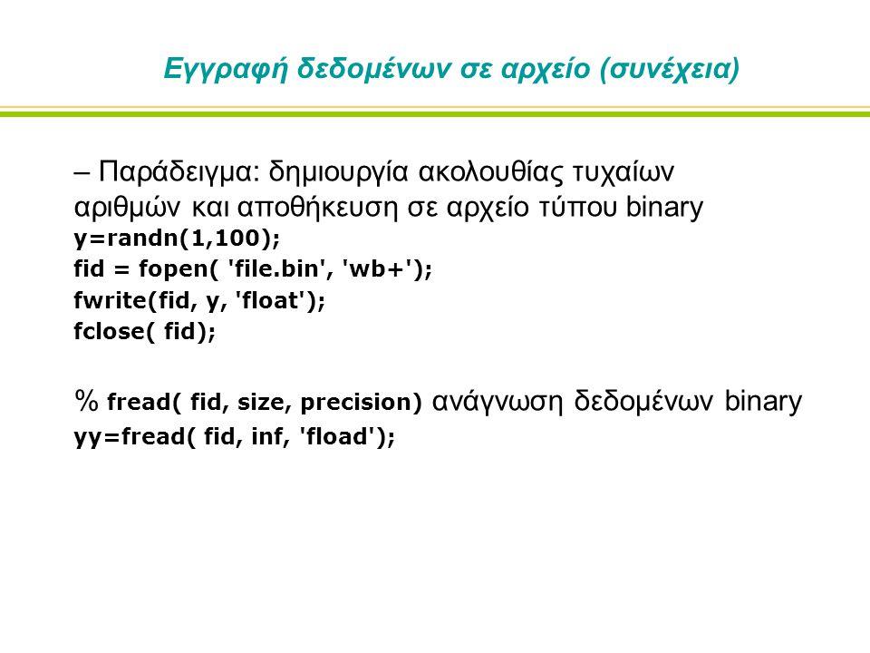 Εγγραφή δεδομένων σε αρχείο (συνέχεια) – Παράδειγμα: δημιουργία ακολουθίας τυχαίων αριθμών και αποθήκευση σε αρχείο τύπου binary y=randn(1,100); fid = fopen( file.bin , wb+ ); fwrite(fid, y, float ); fclose( fid); % fread( fid, size, precision) ανάγνωση δεδομένων binary yy=fread( fid, inf, fload );