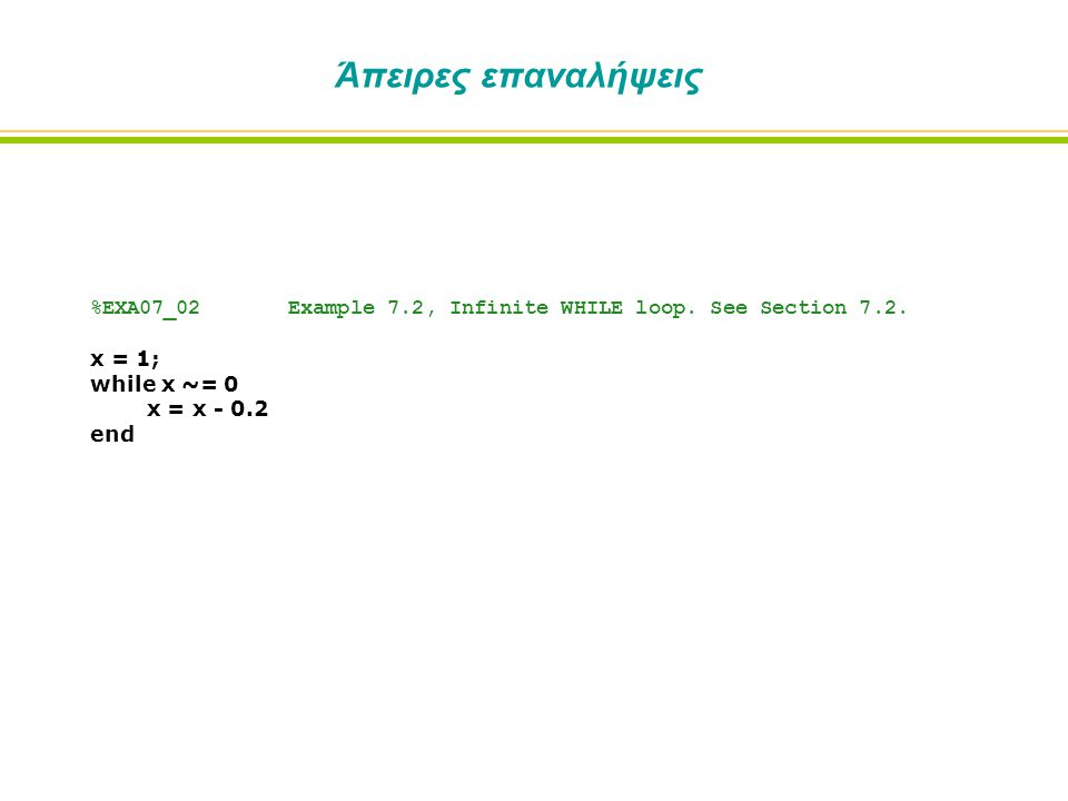 Άπειρες επαναλήψεις %EXA07_02 Example 7.2, Infinite WHILE loop. See Section 7.2. x = 1; while x ~= 0 x = x - 0.2 end