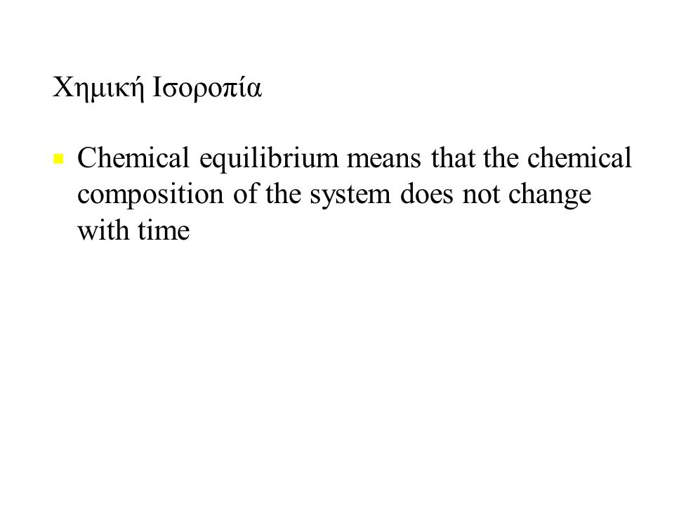 Χημική Ισοροπία ■ ■ Chemical equilibrium means that the chemical composition of the system does not change with time