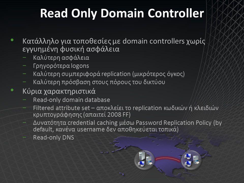 Read Only Domain Controller Κατάλληλο για τοποθεσίες με domain controllers χωρίς εγγυημένη φυσική ασφάλεια −Καλύτερη ασφάλεια −Γρηγορότερα logons −Καλ