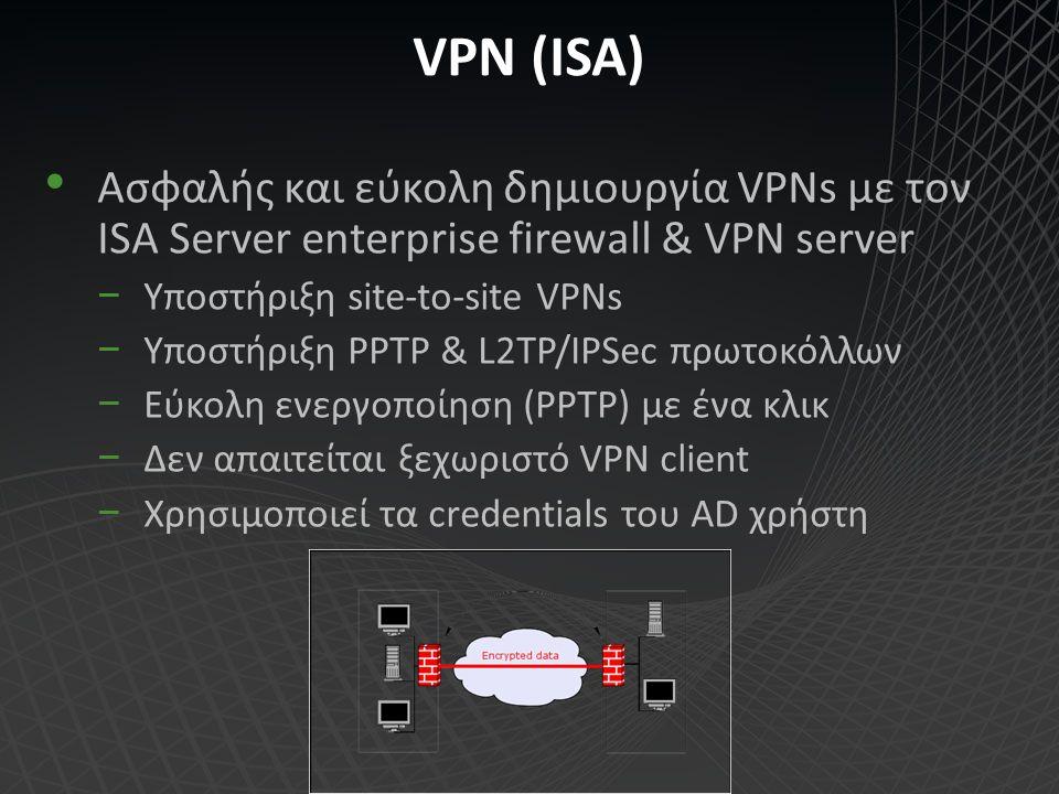 VPN (ISA) Ασφαλής και εύκολη δημιουργία VPNs με τον ISA Server enterprise firewall & VPN server −Υποστήριξη site-to-site VPNs −Υποστήριξη PPTP & L2TP/