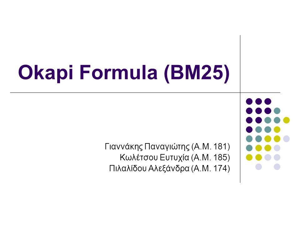 Okapi Formula (BM25) Γιαννάκης Παναγιώτης (Α.Μ. 181) Κωλέτσου Ευτυχία (Α.Μ. 185) Πιλαλίδου Αλεξάνδρα (Α.Μ. 174)