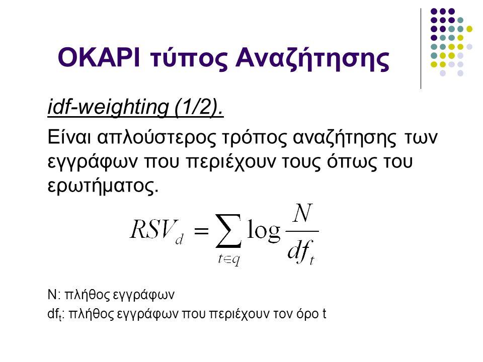 OKAPI τύπος Αναζήτησης idf-weighting (1/2). Είναι απλούστερος τρόπος αναζήτησης των εγγράφων που περιέχουν τους όπως του ερωτήματος. N: πλήθος εγγράφω