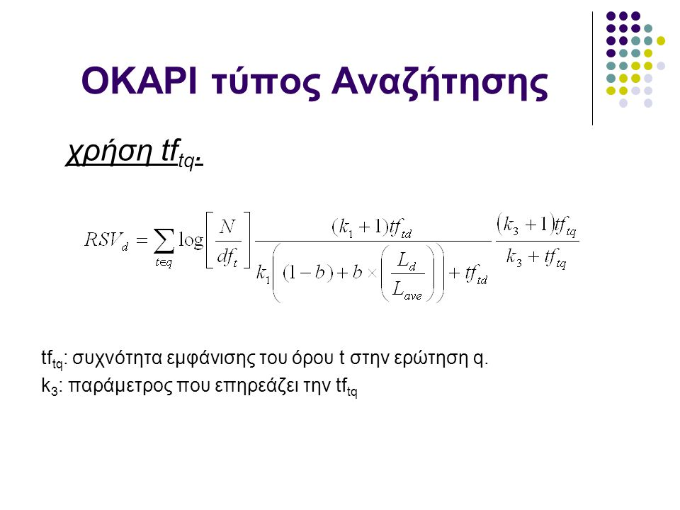 OKAPI τύπος Αναζήτησης χρήση tf tq. tf tq : συχνότητα εμφάνισης του όρου t στην ερώτηση q. k 3 : παράμετρος που επηρεάζει την tf tq