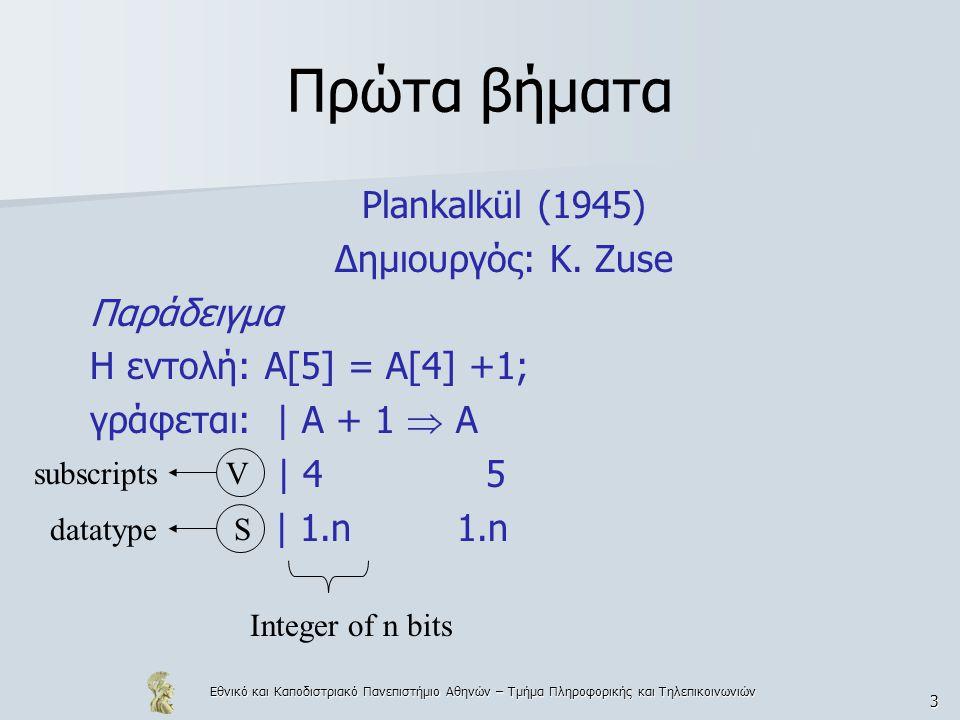 Εθνικό και Καποδιστριακό Πανεπιστήμιο Αθηνών – Τμήμα Πληροφορικής και Τηλεπικοινωνιών 3 Πρώτα βήματα Plankalkül (1945) Δημιουργός: K. Zuse Παράδειγμα