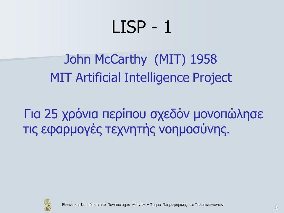 Εθνικό και Καποδιστριακό Πανεπιστήμιο Αθηνών – Τμήμα Πληροφορικής και Τηλεπικοινωνιών 6 LISP - 2 LISP COMMON LISP (1984) (στάνταρ για LISP) ML, Miranda, Gofer, Haskell SCHEME (1975) (κυρίως για εκπαιδευτικούς σκοπούς)