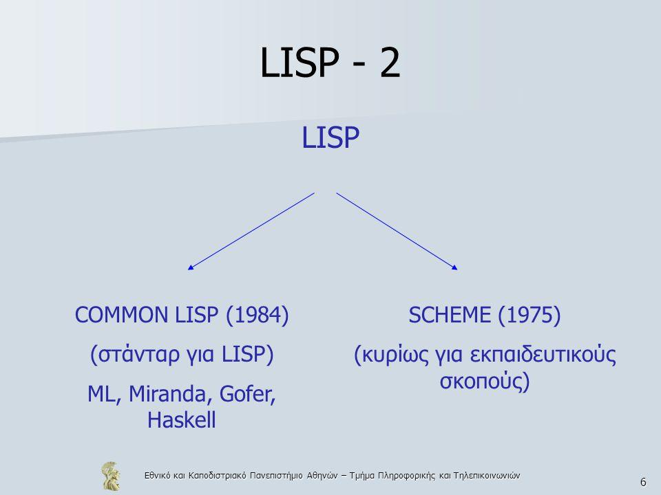 Εθνικό και Καποδιστριακό Πανεπιστήμιο Αθηνών – Τμήμα Πληροφορικής και Τηλεπικοινωνιών 6 LISP - 2 LISP COMMON LISP (1984) (στάνταρ για LISP) ML, Mirand