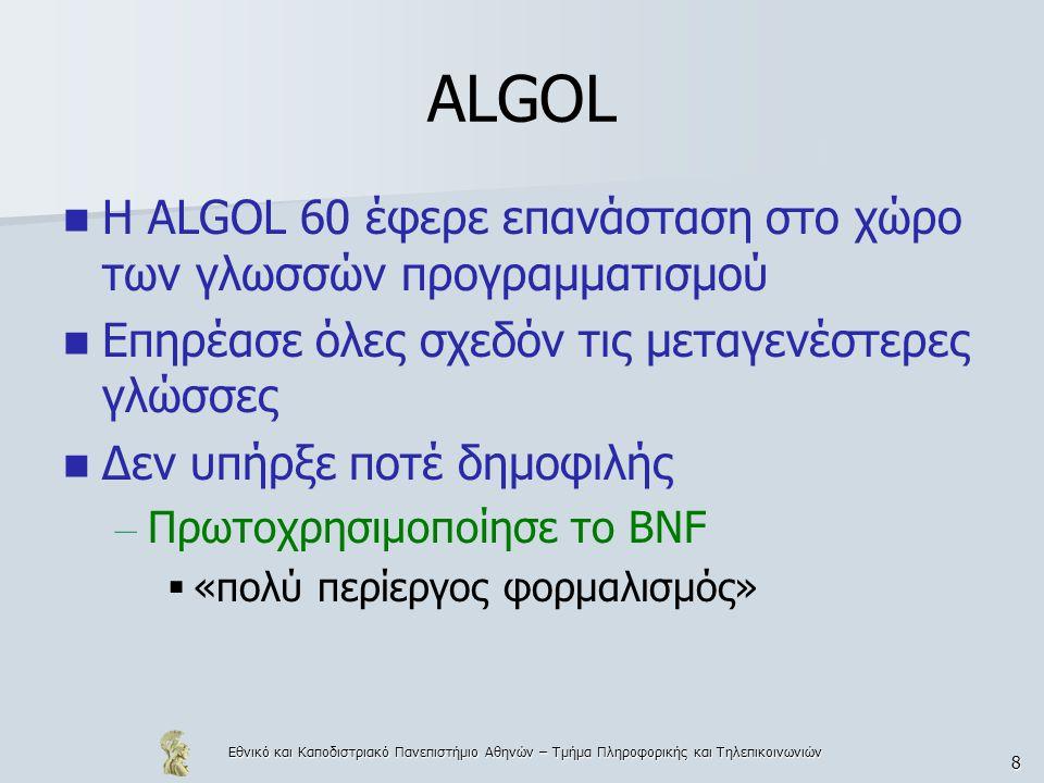 Εθνικό και Καποδιστριακό Πανεπιστήμιο Αθηνών – Τμήμα Πληροφορικής και Τηλεπικοινωνιών 9 ALGOL ALGOL 68: User defined data-types, dynamic arrays, κλπ Όλες οι «imperative» ή «object-oriented» γλώσσες μετά το 1960 οφείλουν πολλά στην ALGOL