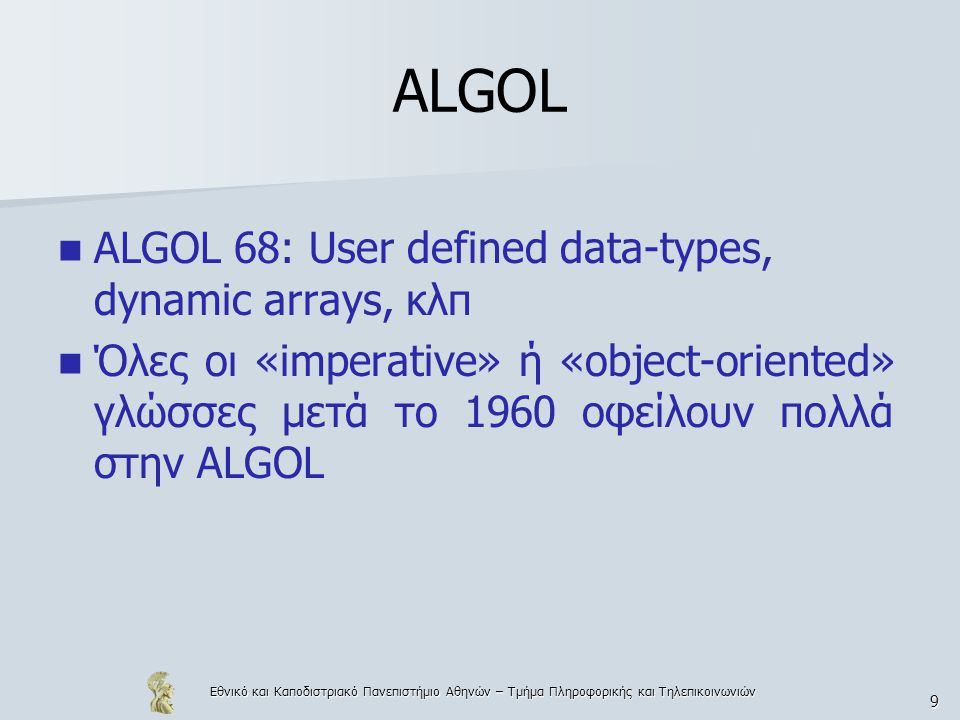 Εθνικό και Καποδιστριακό Πανεπιστήμιο Αθηνών – Τμήμα Πληροφορικής και Τηλεπικοινωνιών 10 Γλώσσες Pascal 1971 (Wirth)  Πολύ καλή για διδασκαλία C (1972) (CPL  BCPL  B  C) C++ Modula – 2 (1985) Teaching language Modula – 3 (μικρή κοινότητα προγραμματιστών) Oberon Prolog (  1970) (Alain Colmerauer, Robert Cowalski) Java (Ιδιαίτερα δημοφιλής στις μέρες μας) Wirth