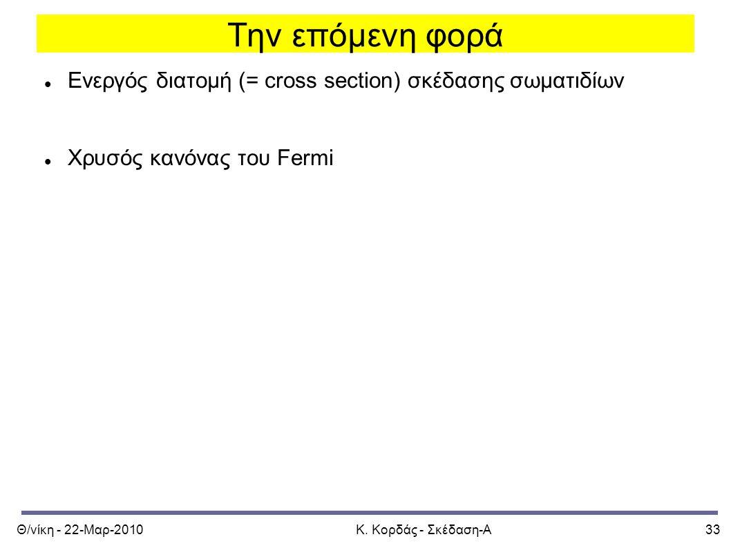 Θ/νίκη - 22-Μαρ-2010Κ. Κορδάς - Σκέδαση-Α33 Την επόμενη φορά Ενεργός διατομή (= cross section) σκέδασης σωματιδίων Χρυσός κανόνας του Fermi