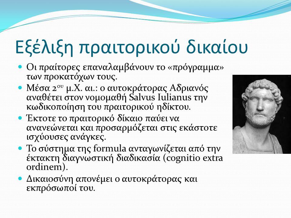 Εξέλιξη πραιτορικού δικαίου Οι πραίτορες επαναλαμβάνουν το «πρόγραμμα» των προκατόχων τους. Μέσα 2 ου μ.Χ. αι.: ο αυτοκράτορας Αδριανός αναθέτει στον