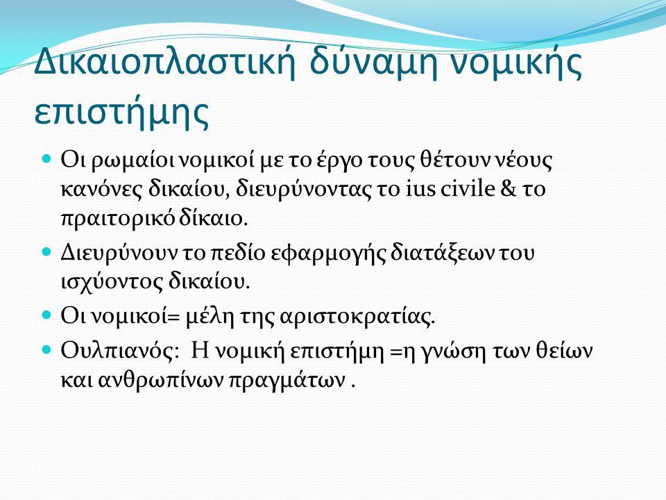 Δικαιοπλαστική δύναμη νομικής επιστήμης Oι ρωμαίοι νομικοί με το έργο τους θέτουν νέους κανόνες δικαίου, διευρύνοντας το ius civile & το πραιτορικό δί