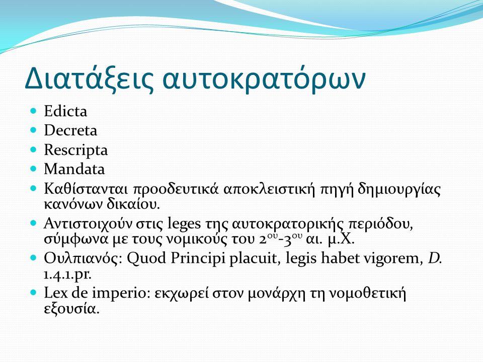 Διατάξεις αυτοκρατόρων Edicta Decreta Rescripta Mandata Kαθίστανται προοδευτικά αποκλειστική πηγή δημιουργίας κανόνων δικαίου. Αντιστοιχούν στις leges