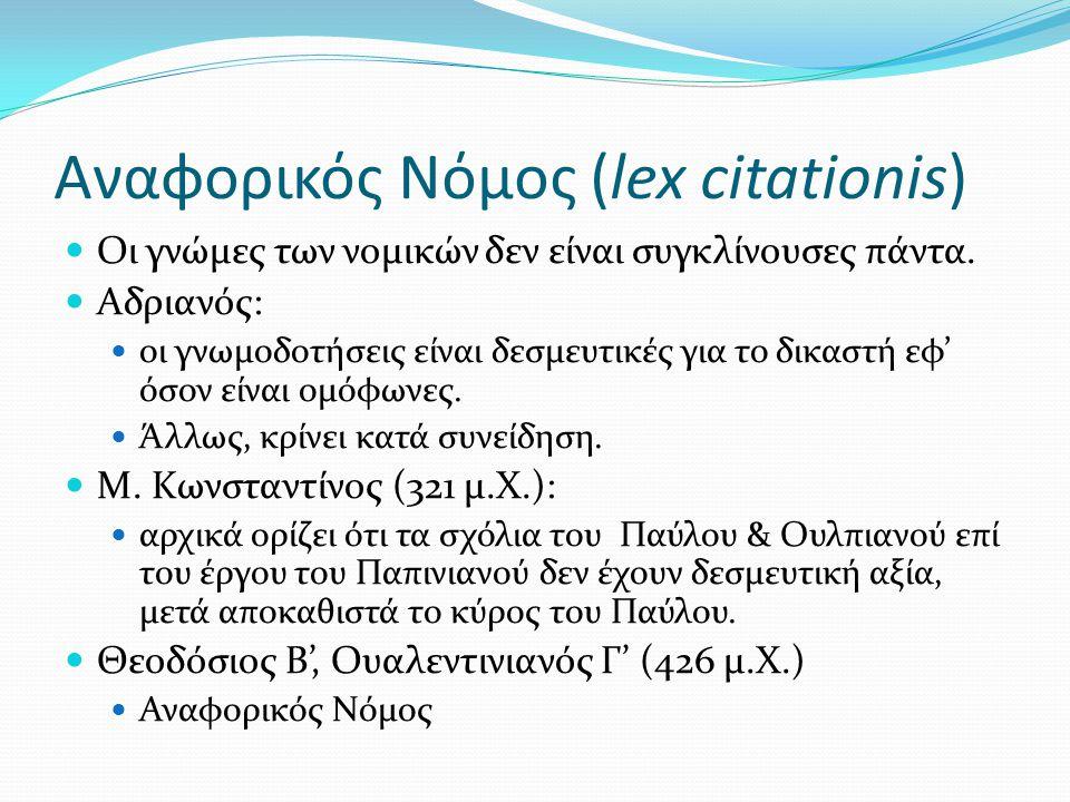 Αναφορικός Νόμος (lex citationis) Οι γνώμες των νομικών δεν είναι συγκλίνουσες πάντα. Αδριανός: οι γνωμοδοτήσεις είναι δεσμευτικές για το δικαστή εφ'