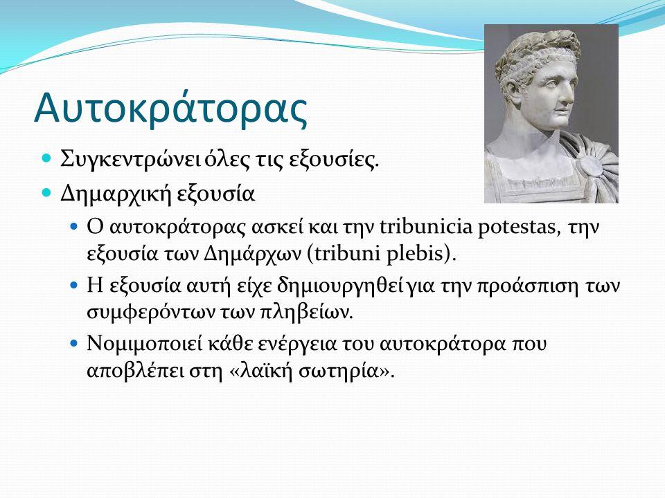 Αυτοκράτορας Συγκεντρώνει όλες τις εξουσίες. Δημαρχική εξουσία Ο αυτοκράτορας ασκεί και την tribunicia potestas, την εξουσία των Δημάρχων (tribuni ple