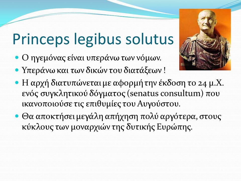 Princeps legibus solutus O ηγεμόνας είναι υπεράνω των νόμων. Υπεράνω και των δικών του διατάξεων ! Η αρχή διατυπώνεται με αφορμή την έκδοση το 24 μ.Χ.