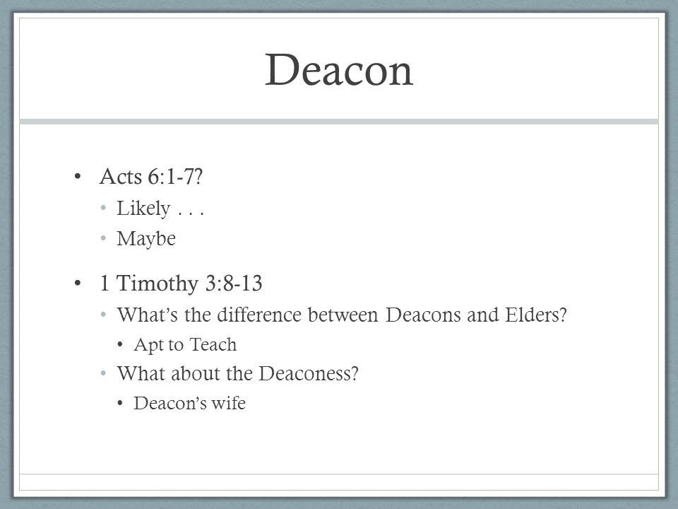 Deacon Acts 6:1-7? Likely... Maybe 1 Timothy 3:8-13 What's the difference between Deacons and Elders? Apt to Teach What about the Deaconess? Deacon's