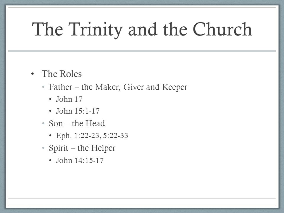 The Trinity and the Church The Roles Father – the Maker, Giver and Keeper John 17 John 15:1-17 Son – the Head Eph.