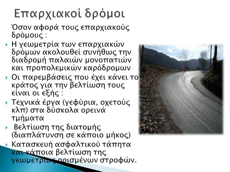 Όσον αφορά τους επαρχιακούς δρόμους :  Η γεωμετρία των επαρχιακών δρόμων ακολουθεί συνήθως την διαδρομή παλαιών μονοπατιών και προπολεμικών καρόδρομων  Οι παρεμβάσεις που έχει κάνει το κράτος για την βελτίωση τους είναι οι εξής :  Τεχνικά έργα (γεφύρια, οχετούς κλπ) στα δύσκολα ορεινά τμήματα  Βελτίωση της διατομής (διαπλάτυνση σε κάποιο μήκος)  Κατασκευή ασφαλτικού τάπητα και κάποια βελτίωση της γεωμετρίας ορισμένων στροφών.