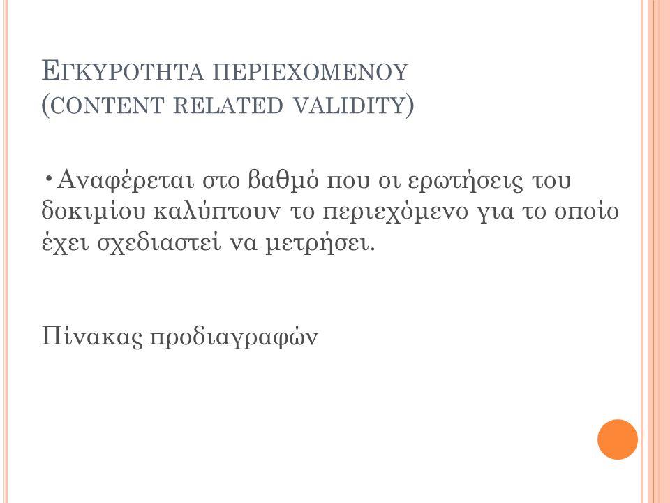 Ε ΓΚΥΡΟΤΗΤΑ ΠΕΡΙΕΧΟΜΕΝΟΥ ( CONTENT RELATED VALIDITY ) Αναφέρεται στο βαθμό που οι ερωτήσεις του δοκιμίου καλύπτουν το περιεχόμενο για το οποίο έχει σχεδιαστεί να μετρήσει.