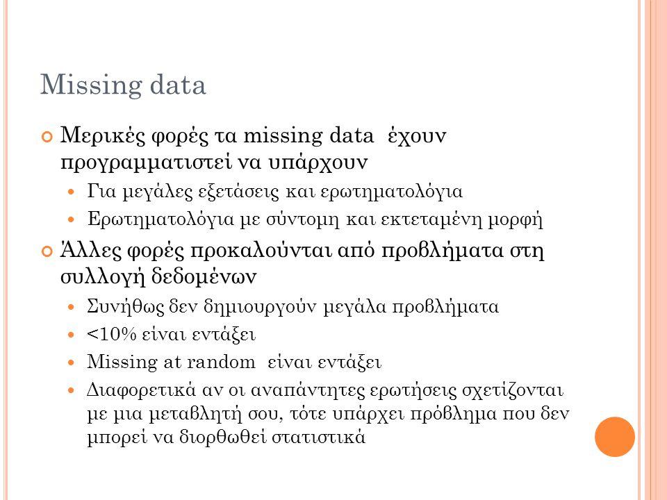 Missing data Μερικές φορές τα missing data έχουν προγραμματιστεί να υπάρχουν Για μεγάλες εξετάσεις και ερωτηματολόγια Ερωτηματολόγια με σύντομη και εκτεταμένη μορφή Άλλες φορές προκαλούνται από προβλήματα στη συλλογή δεδομένων Συνήθως δεν δημιουργούν μεγάλα πρoβλήματα <10% είναι εντάξει Missing at random είναι εντάξει Διαφορετικά αν οι αναπάντητες ερωτήσεις σχετίζονται με μια μεταβλητή σου, τότε υπάρχει πρόβλημα που δεν μπορεί να διορθωθεί στατιστικά