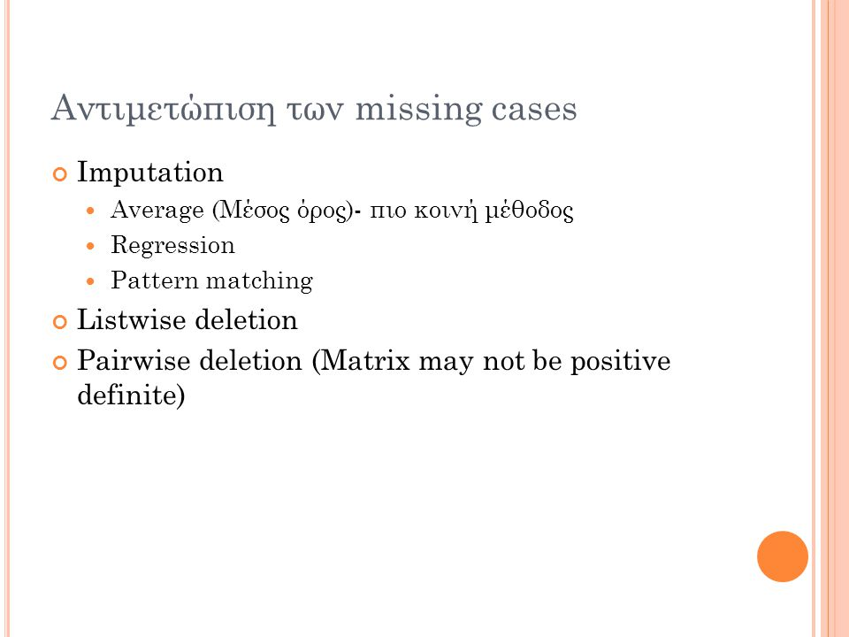 Αντιμετώπιση των missing cases Imputation Average (Μέσος όρος)- πιο κοινή μέθοδος Regression Pattern matching Listwise deletion Pairwise deletion (Matrix may not be positive definite)