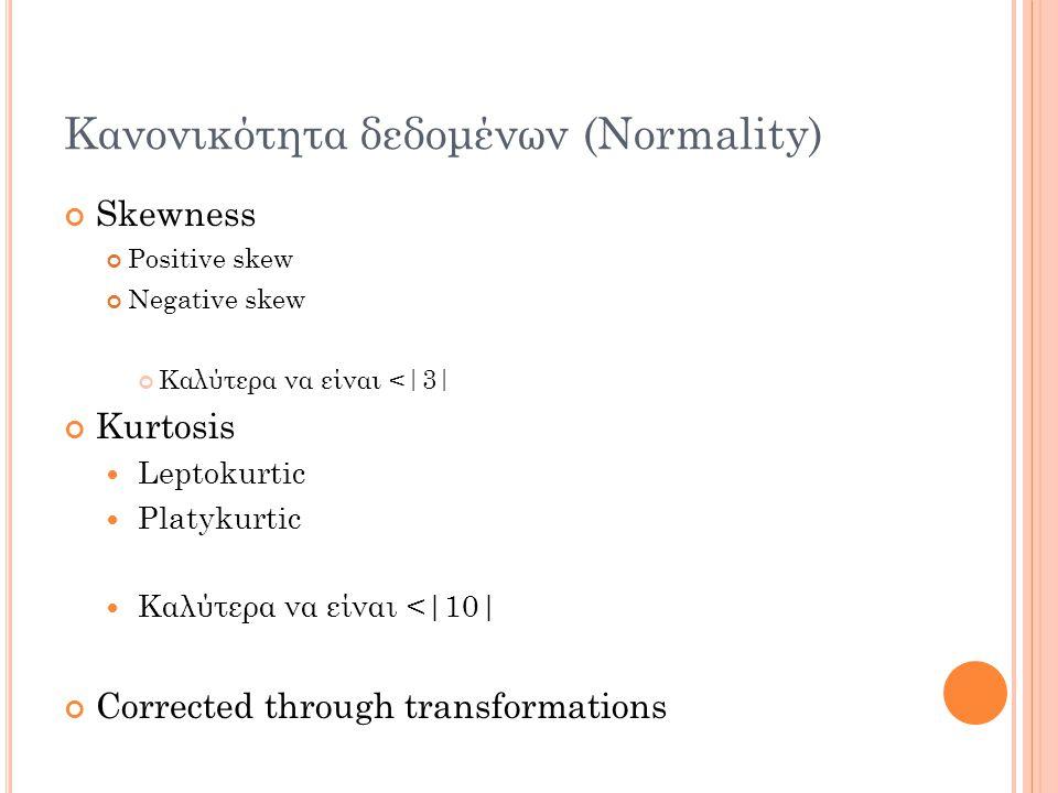 Κανονικότητα δεδομένων (Normality) Skewness Positive skew Negative skew Καλύτερα να είναι <|3| Kurtosis Leptokurtic Platykurtic Καλύτερα να είναι <|10| Corrected through transformations