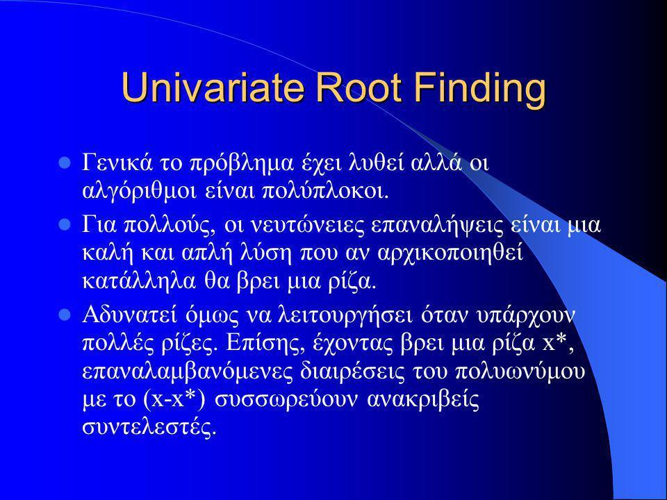 Univariate Root Finding Γενικά το πρόβλημα έχει λυθεί αλλά οι αλγόριθμοι είναι πολύπλοκοι. Για πολλούς, οι νευτώνειες επαναλήψεις είναι μια καλή και α