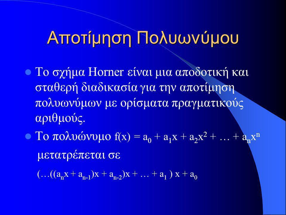 Αποτίμηση Πολυωνύμου Το σχήμα Horner είναι μια αποδοτική και σταθερή διαδικασία για την αποτίμηση πολυωνύμων με ορίσματα πραγματικούς αριθμούς. Το πολ