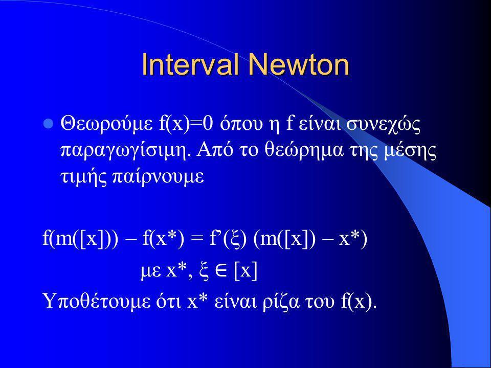 Interval Newton Θεωρούμε f(x)=0 όπου η f είναι συνεχώς παραγωγίσιμη. Από το θεώρημα της μέσης τιμής παίρνουμε f(m([x])) – f(x*) = f'(ξ) (m([x]) – x*)