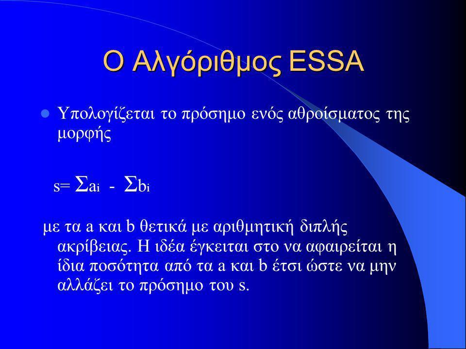 Ο Αλγόριθμος ESSA Υπολογίζεται το πρόσημο ενός αθροίσματος της μορφής s= Σ a i - Σ b i με τα a και b θετικά με αριθμητική διπλής ακρίβειας. Η ιδέα έγκ