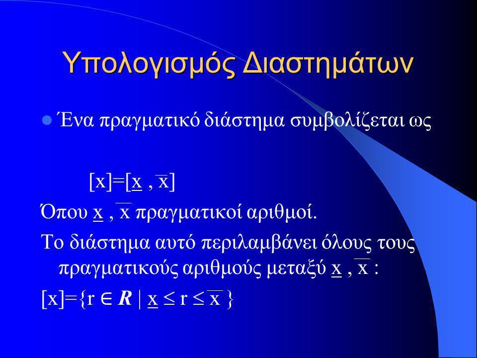 Υπολογισμός Διαστημάτων Ένα πραγματικό διάστημα συμβολίζεται ως [x]=[x, x] Όπου x, x πραγματικοί αριθμοί. Το διάστημα αυτό περιλαμβάνει όλους τους πρα