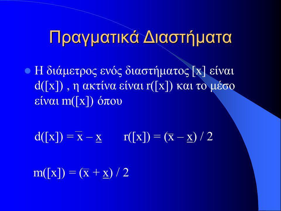 Πραγματικά Διαστήματα Η διάμετρος ενός διαστήματος [x] είναι d([x]), η ακτίνα είναι r([x]) και το μέσο είναι m([x]) όπου d([x]) = x – x r([x]) = (x –