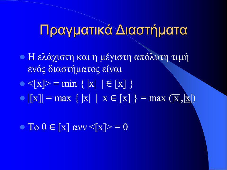 Πραγματικά Διαστήματα Η ελάχιστη και η μέγιστη απόλυτη τιμή ενός διαστήματος είναι = min { |x| | ∈ [x] } |[x]| = max { |x| | x ∈ [x] } = max (|x|,|x|)