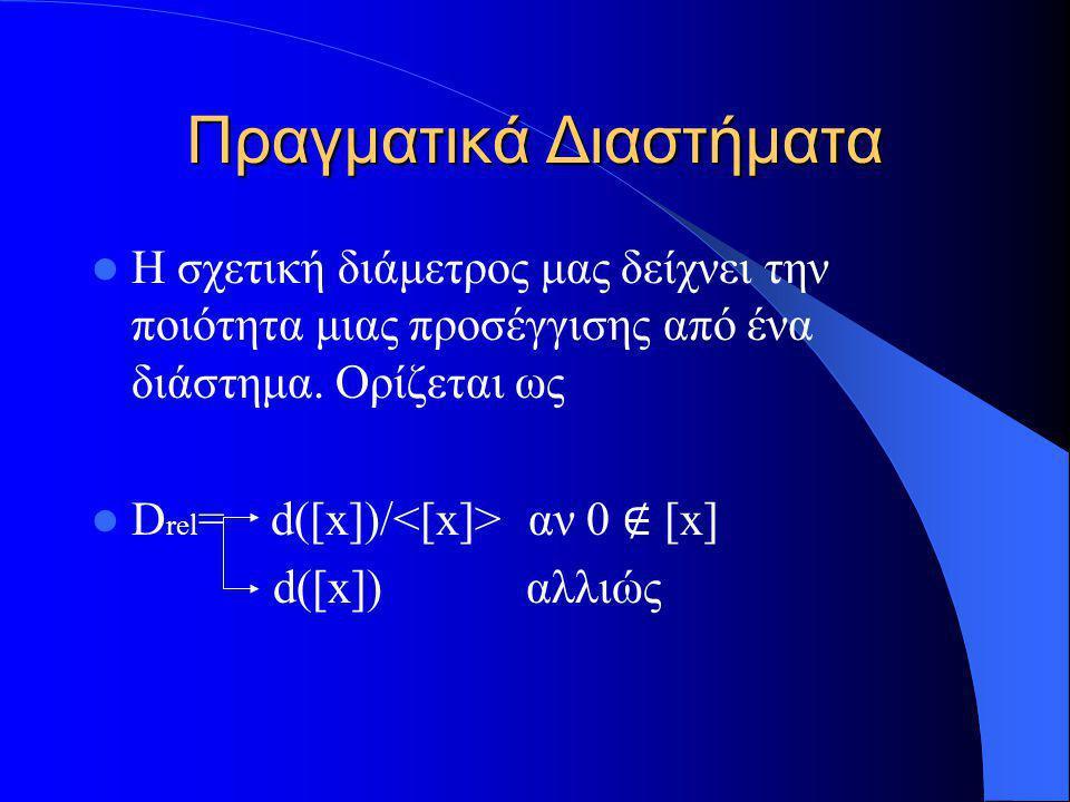 Πραγματικά Διαστήματα Η σχετική διάμετρος μας δείχνει την ποιότητα μιας προσέγγισης από ένα διάστημα. Ορίζεται ως D rel = d([x])/ αν 0 ∉ [x] d([x]) αλ