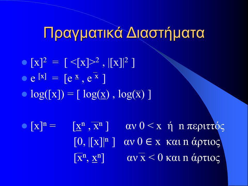 Πραγματικά Διαστήματα [x] 2 = [ 2, |[x]| 2 ] e [x] = [e x, e x ] log([x]) = [ log(x), log(x) ] [x] n = [x n, x n ] αν 0 < x ή n περιττός [0, |[x]| n ]
