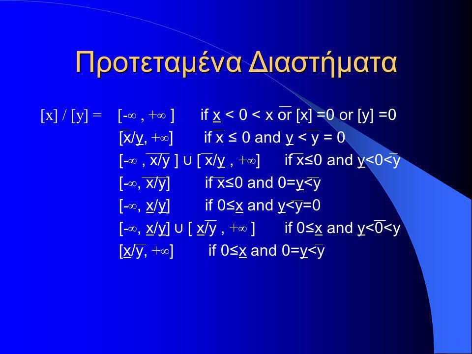 Προτεταμένα Διαστήματα [x] / [y] = [- ∞, + ∞ ] if x < 0 < x or [x] =0 or [y] =0 [x/y, + ∞] if x ≤ 0 and y < y = 0 [ - ∞, x/y ] ∪ [ x/y, + ∞] if x≤0 an