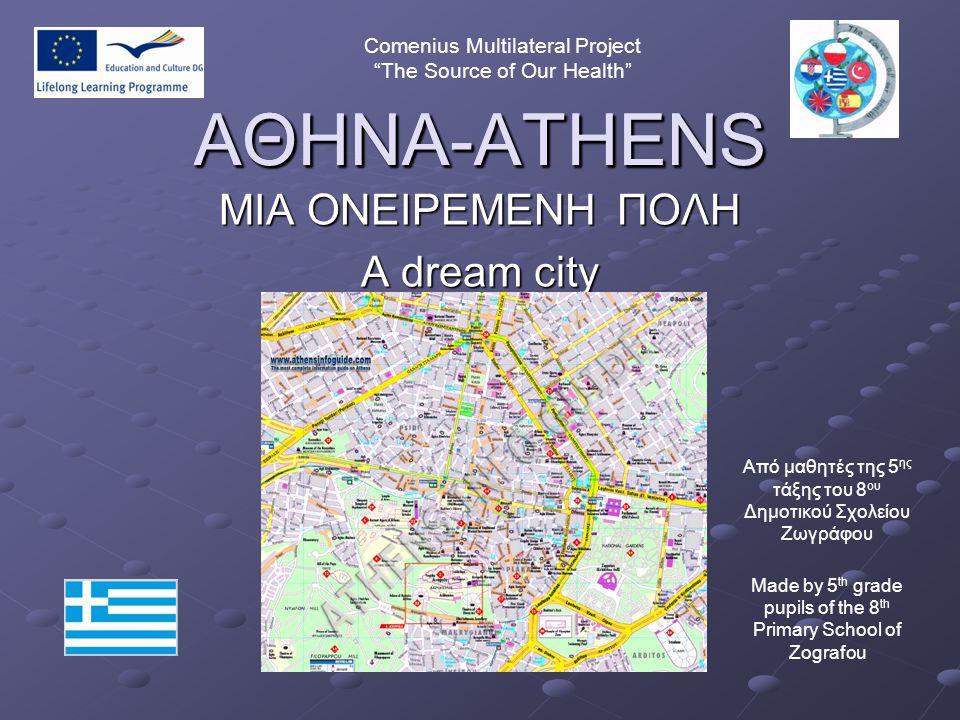 """ΑΘΗΝΑ-ATHENS ΜΙΑ ΟΝΕΙΡΕΜΕΝΗ ΠΟΛΗ A dream city ΑΘΗΝΑ-ATHENS Comenius Multilateral Project """"The Source of Our Health"""" Από μαθητές της 5 ης τάξης του 8 ο"""