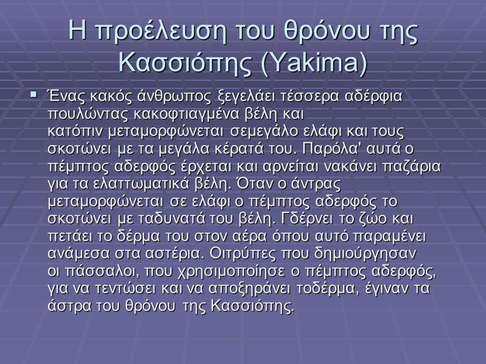 Η προέλευση του θρόνου της Κασσιόπης (Yakima)  Ένας κακός άνθρωπος ξεγελάει τέσσερα αδέρφια πουλώντας κακοφτιαγμένα βέλη και κατόπιν μεταμορφώνεται σ