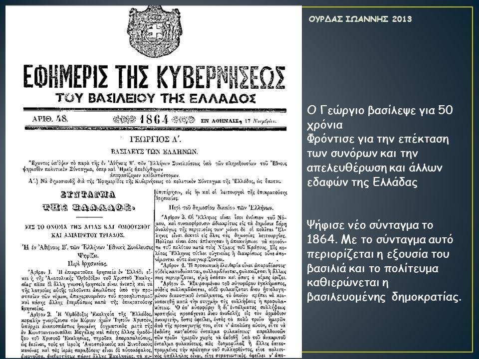 Ο Γεώργιο βασίλεψε για 50 χρόνια Φρόντισε για την επέκταση των συνόρων και την απελευθέρωση και άλλων εδαφών της Ελλάδας Ψήφισε νέο σύνταγμα το 1864.