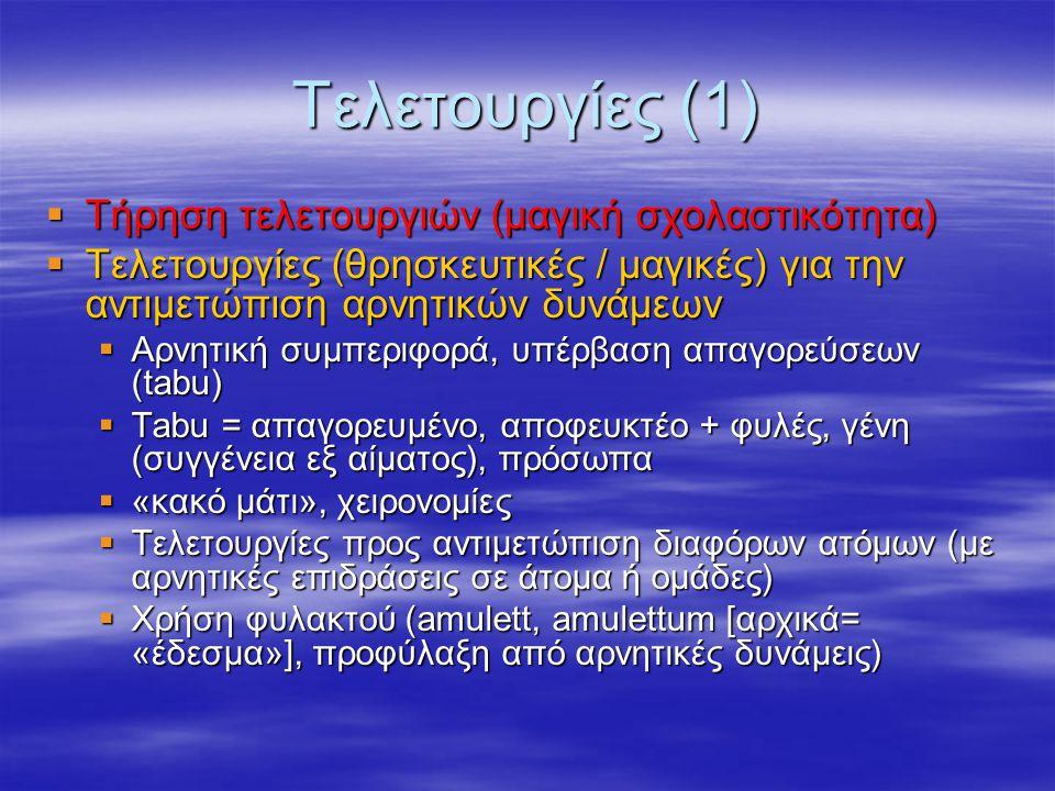 Τελετουργίες (1)  Τήρηση τελετουργιών (μαγική σχολαστικότητα)  Τελετουργίες (θρησκευτικές / μαγικές) για την αντιμετώπιση αρνητικών δυνάμεων  Αρνητική συμπεριφορά, υπέρβαση απαγορεύσεων (tabu)  Tabu = απαγορευμένο, αποφευκτέο + φυλές, γένη (συγγένεια εξ αίματος), πρόσωπα  «κακό μάτι», χειρονομίες  Τελετουργίες προς αντιμετώπιση διαφόρων ατόμων (με αρνητικές επιδράσεις σε άτομα ή ομάδες)  Χρήση φυλακτού (amulett, amulettum [αρχικά= «έδεσμα»], προφύλαξη από αρνητικές δυνάμεις)