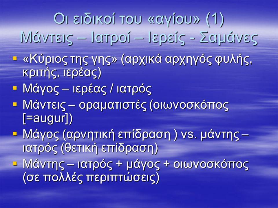 Οι ειδικοί του «αγίου» (1) Μάντεις – Ιατροί – Ιερείς - Σαμάνες  «Κύριος της γης» (αρχικά αρχηγός φυλής, κριτής, ιερέας)  Μάγος – ιερέας / ιατρός  Μάντεις – οραματιστές (οιωνοσκόπος [=augur])  Μάγος (αρνητική επίδραση ) vs.
