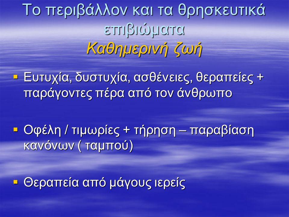 Το περιβάλλον και τα θρησκευτικά επιβιώματα Καθημερινή ζωή  Ευτυχία, δυστυχία, ασθένειες, θεραπείες + παράγοντες πέρα από τον άνθρωπο  Οφέλη / τιμωρίες + τήρηση – παραβίαση κανόνων ( ταμπού)  Θεραπεία από μάγους ιερείς