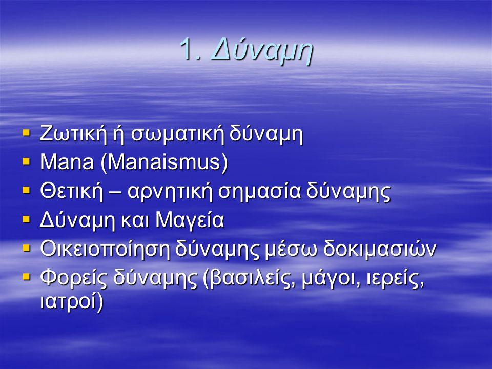 1. Δύναμη  Ζωτική ή σωματική δύναμη  Mana (Manaismus)  Θετική – αρνητική σημασία δύναμης  Δύναμη και Μαγεία  Οικειοποίηση δύναμης μέσω δοκιμασιών