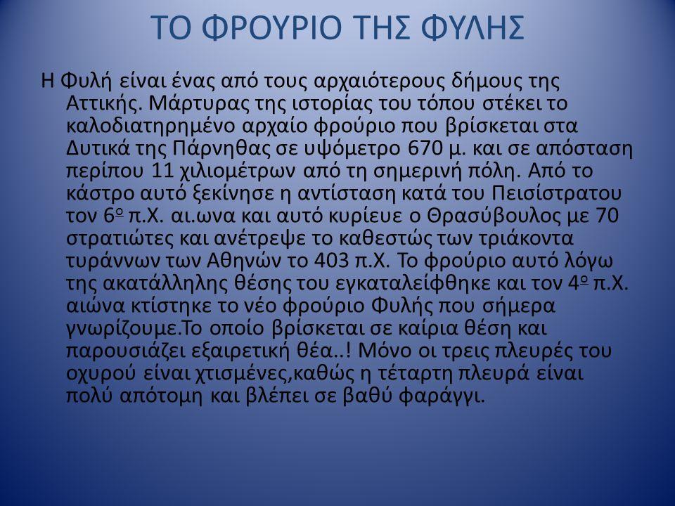 ΤΟ ΦΡΟΥΡΙΟ ΤΗΣ ΦΥΛΗΣ Η Φυλή είναι ένας από τους αρχαιότερους δήμους της Αττικής. Μάρτυρας της ιστορίας του τόπου στέκει το καλοδιατηρημένο αρχαίο φρού