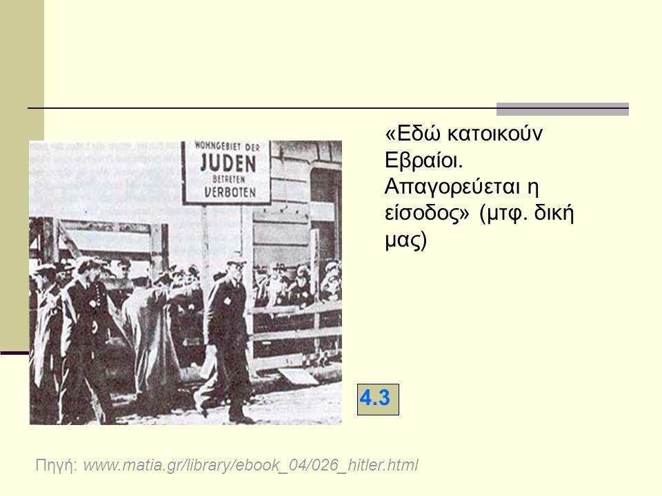 «Εδώ κατοικούν Εβραίοι. Απαγορεύεται η είσοδος» «Εδώ κατοικούν Εβραίοι. Απαγορεύεται η είσοδος» (μτφ. δική μας) 4.3 Πηγή: www.matia.gr/library/ebook_0